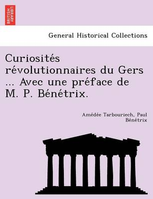 Curiosite S Re Volutionnaires Du Gers ... Avec Une Pre Face de M. P. Be Ne Trix.