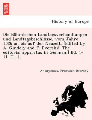 Die Bohmischen Landtagsverhandlungen Und Landtagsbeschlusse, Vom Jahre 1526 an Bis Auf Der Neuzeit. [Edited by A. Gindely and F. Dvorsky. the Editorial Apparatus in German.] Bd. 1-11. Tl. 1. [1526-1605.]