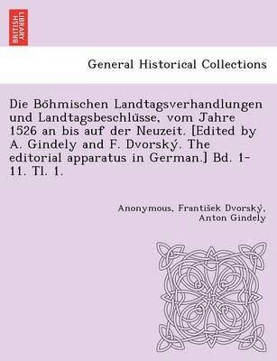 Die Bo Hmischen Landtagsverhandlungen Und Landtagsbeschlu Sse, Vom Jahre 1526 an Bis Auf Der Neuzeit. [Edited by A. Gindely and F. Dvorsky . the Editorial Apparatus in German.] Bd. 1-11. Tl. 1. [1526-1605.]