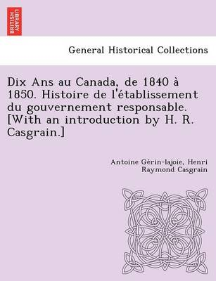 Dix ANS Au Canada, de 1840 a 1850. Histoire de L'e Tablissement Du Gouvernement Responsable. [With an Introduction by H. R. Casgrain.]