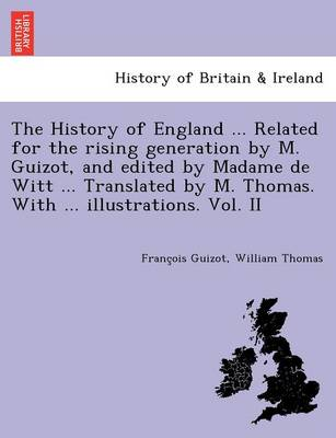 The History of England ... Related for the Rising Generation by M. Guizot, and Edited by Madame de Witt ... Translated by M. Thomas. with ... Illustrations. Vol. II