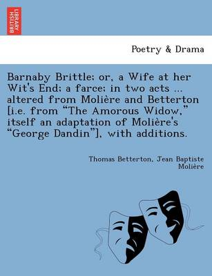 "Barnaby Brittle; Or, a Wife at Her Wit's End; A Farce; In Two Acts ... Altered from Molie Re and Betterton [I.E. from ""The Amorous Widow,"" Itself an Adaptation of Molie Re's ""George Dandin""], with Additions."