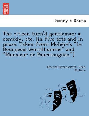"The Citizen Turn'd Gentleman: A Comedy, Etc. [In Five Acts and in Prose. Taken from Molie Re's ""Le Bourgeois Gentilhomme"" and ""Monsieur de Pourceaugnac.""]"
