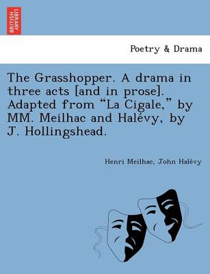 The Grasshopper. a Drama in Three Acts [And in Prose]. Adapted from La Cigale, by MM. Meilhac and Hale Vy, by J. Hollingshead.