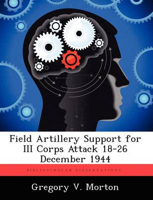 Field Artillery Support for III Corps Attack 18-26 December 1944