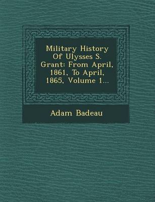 Military History of Ulysses S. Grant: From April, 1861, to April, 1865, Volume 1...