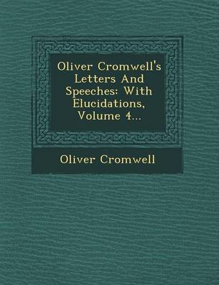 Oliver Cromwell's Letters and Speeches: With Elucidations, Volume 4...