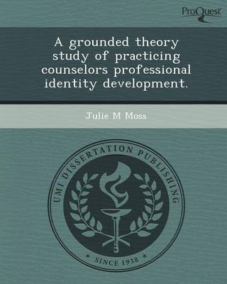 A Grounded Theory Study of Practicing Counselors Professional Identity Development