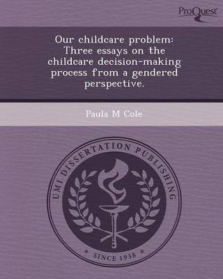 Our Childcare Problem: Three Essays on the Childcare Decision-Making Process from a Gendered Perspective