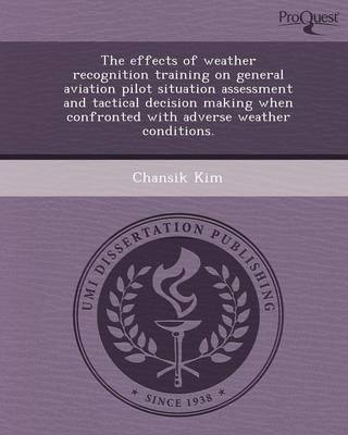 The Effects of Weather Recognition Training on General Aviation Pilot Situation Assessment and Tactical Decision Making When Confronted with Adverse W