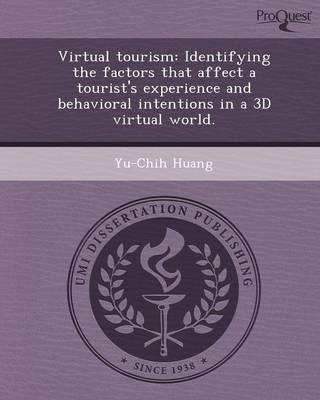 Virtual Tourism: Identifying the Factors That Affect a Tourist's Experience and Behavioral Intentions in a 3D Virtual World: A Dissertation Presented to the Graduate School of Clemson University in Partial Fulfillment of the Requirements for the Degree Do