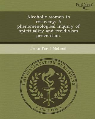 Alcoholic Women in Recovery: A Phenomenological Inquiry of Spirituality and Recidivism Prevention