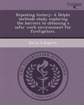 Repeating History: A Delphi Methods Study Exploring the Barriers to Obtaining a Safer Work Environment for Firefighters