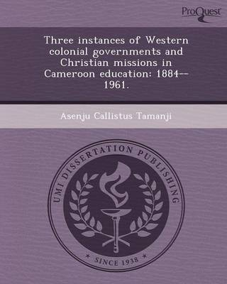 Three Instances of Western Colonial Governments and Christian Missions in Cameroon Education: 1884--1961
