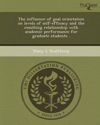 The Influence of Goal Orientation on Levels of Self-Efficacy and the Resulting Relationship with Academic Performance for Graduate Students