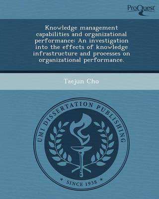 Knowledge Management Capabilities and Organizational Performance: An Investigation Into the Effects of Knowledge Infrastructure and Processes on Organ
