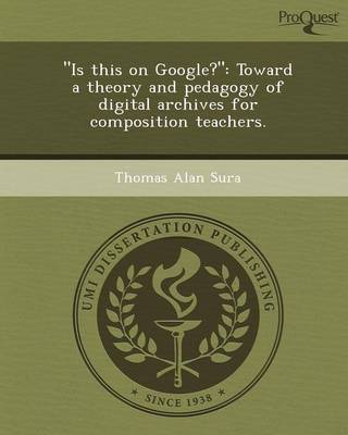 Is This on Google?: Toward a Theory and Pedagogy of Digital Archives for Composition Teachers