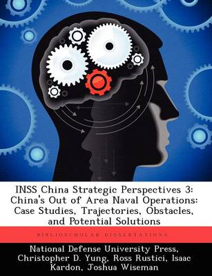 Inss China Strategic Perspectives 3: China's Out of Area Naval Operations: Case Studies, Trajectories, Obstacles, and Potential Solutions
