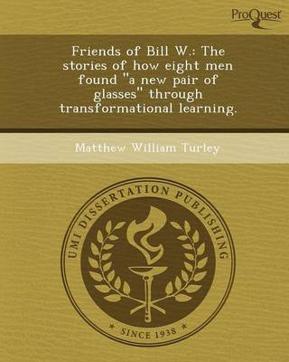 Friends of Bill W.: The Stories of How Eight Men Found a New Pair of Glasses Through Transformational Learning