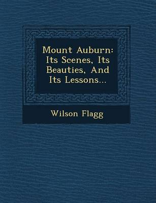 Mount Auburn: Its Scenes, Its Beauties, and Its Lessons...