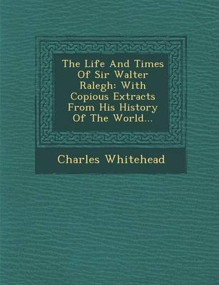 The Life and Times of Sir Walter Ralegh: With Copious Extracts from His History of the World...