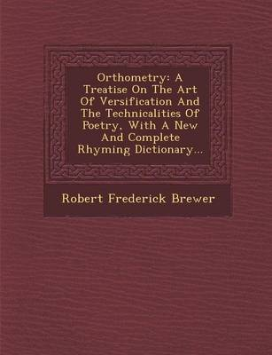 Orthometry: A Treatise on the Art of Versification and the Technicalities of Poetry, with a New and Complete Rhyming Dictionary...