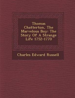 Thomas Chatterton, the Marvelous Boy: The Story of a Strange Life 1752-1770