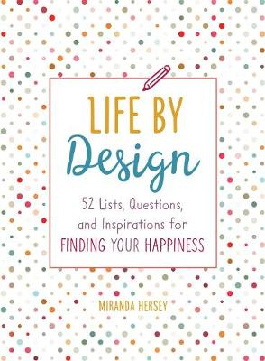 Life by Design: 52 Lists, Questions, and Inspirations for Finding Your Happiness