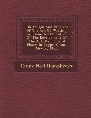 The Origin and Progress of the Art of Writing: A Connected Narrative of the Development of the Art, Its Primeval Phases in Egypt, China, Mexico, Etc...