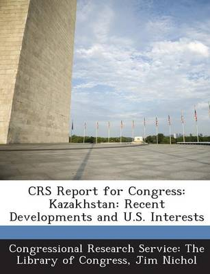 Crs Report for Congress: Kazakhstan: Recent Developments and U.S. Interests