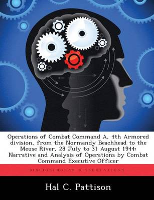 Operations of Combat Command A, 4th Armored Division, from the Normandy Beachhead to the Meuse River, 28 July to 31 August 1944: Narrative and Analysis of Operations by Combat Command Executive Officer