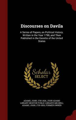 Discourses on Davila: A Series of Papers, on Political History. Written in the Year 1790, and Then Published in the Gazette of the United States