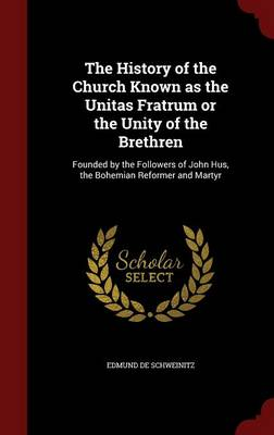 The History of the Church Known as the Unitas Fratrum or the Unity of the Brethren: Founded by the Followers of John Hus, the Bohemian Reformer and Martyr