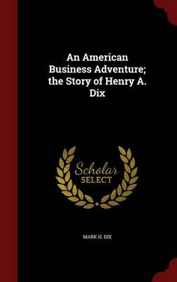 An American Business Adventure; The Story of Henry A. Dix