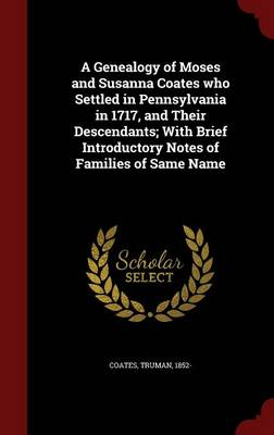 A Genealogy of Moses and Susanna Coates Who Settled in Pennsylvania in 1717, and Their Descendants; With Brief Introductory Notes of Families of Same Name