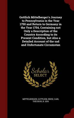Gottlich Mittelberger's Journey to Pennsylvania in the Year 1750 and Return to Germany in the Year 1754, Containing Not Only a Description of the Country According to Its Present Condition, But Also a Detailed Account of the Sad and Unfortunate Circumstan