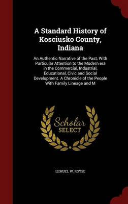 A Standard History of Kosciusko County, Indiana: An Authentic Narrative of the Past, with Particular Attention to the Modern Era in the Commercial, Industrial, Educational, Civic and Social Development. a Chronicle of the People with Family Lineage and M