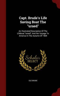 Capt. Brude's Life Saving Boat the Uraed: An Illustrated Description of the Lifeboat Uraed, and Her Voyage to America in the Autumn of 1904