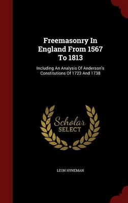 Freemasonry in England from 1567 to 1813: Including an Analysis of Anderson's Constitutions of 1723 and 1738