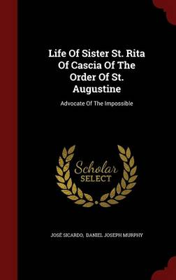 Life of Sister St. Rita of Cascia of the Order of St. Augustine: Advocate of the Impossible