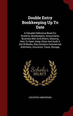 Double Entry Bookkeeping Up to Date: A Valuable Reference Book for Students, Bookkeepers, Accountants, Business Men and Others, Showing How to Open, Keep, Close and Audit a Set of Books, Also Contains Commercial Arithmetic, Insurance, TExES, Storage,