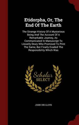 Etidorpha, Or, the End of the Earth: The Strange History of a Mysterious Being and the Account of a Remarkable Journey, as Communicated in Manuscript to Llewelly Drury Who Promised to Print the Same, But Finally Evaded the Responsibility Which Was