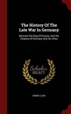 The History of the Late War in Germany: Between the King of Prussia, and the Empress of Germany and Her Allies