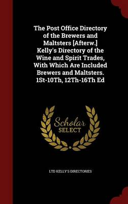 The Post Office Directory of the Brewers and Maltsters [Afterw.] Kelly's Directory of the Wine and Spirit Trades, with Which Are Included Brewers and Maltsters. 1st-10th, 12th-16th Ed