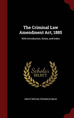 The Criminal Law Amendment ACT, 1885: With Introduction, Notes, and Index