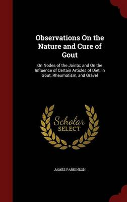 Observations on the Nature and Cure of Gout: On Nodes of the Joints; And on the Influence of Certain Articles of Diet, in Gout, Rheumatism, and Gravel