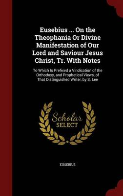 Eusebius ... on the Theophania or Divine Manifestation of Our Lord and Saviour Jesus Christ, Tr. with Notes: To Which Is Prefixed a Vindication of the Orthodoxy, and Prophetical Views, of That Distinguished Writer, by S. Lee