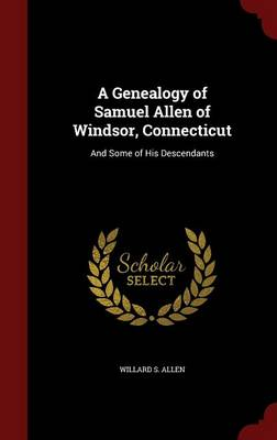 A Genealogy of Samuel Allen of Windsor, Connecticut: And Some of His Descendants