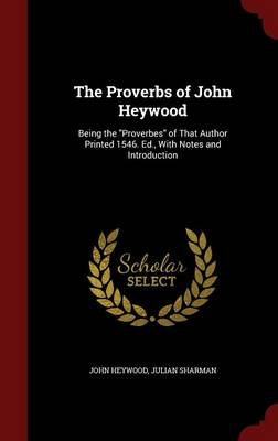 The Proverbs of John Heywood: Being the Proverbes of That Author Printed 1546. Ed., with Notes and Introduction