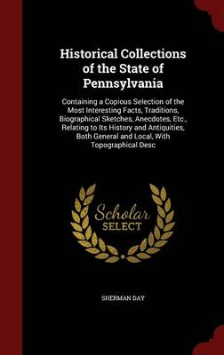 Historical Collections of the State of Pennsylvania: Containing a Copious Selection of the Most Interesting Facts, Traditions, Biographical Sketches, Anecdotes, Etc., Relating to Its History and Antiquities, Both General and Local, with Topographical Desc